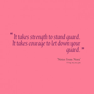 ... takes strength to stand guard it takes courage to let down your guard
