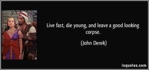 Live fast, die young, and leave a good looking corpse. - John Derek