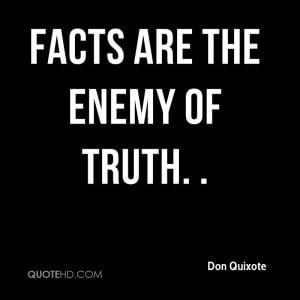 Facts are the enemy of truth. .