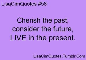 Cherish the past, consider the future, LIVE in the present.