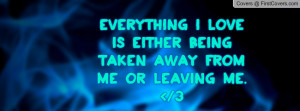 everything i love is either being taken away from me or leaving me ...