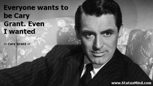 ... to be Cary Grant. Even I wanted - Cary Grant Quotes - StatusMind.com