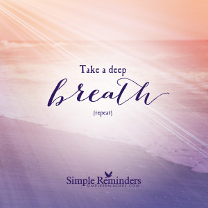 Take a deep breathe. Repeat.