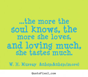 Quotes about love - ...the more the soul knows, the more she loves ...