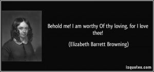 Behold me! I am worthy Of thy loving, for I love thee! - Elizabeth ...
