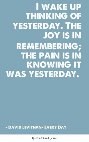 David Levithan- Every Day. Quote about the joy and pain of memories ...