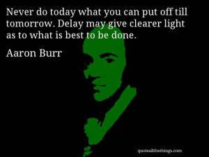 Aaron Burr - quote -- Never do today what you can put off till ...