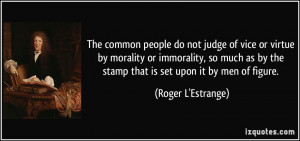 common people do not judge of vice or virtue by morality or immorality ...