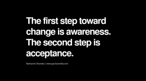 ... is awareness. The second step is acceptance. – Nathaniel Branden