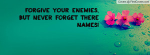 forgive your enemies , Pictures , but never forget there names ...