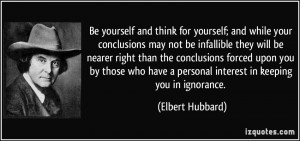 Be yourself and think for yourself; and while your conclusions may not ...