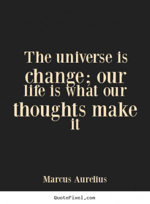 """The universe is change; our life is what our thoughts make it """""""