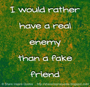 would rather have a real enemy than a fake friend