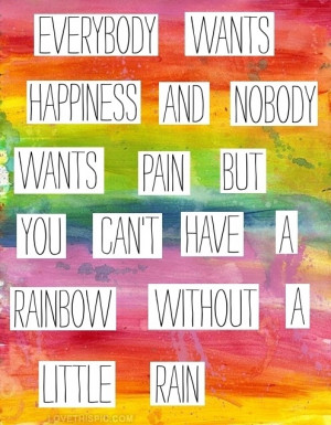 ... nobody wants rain but you can't have a Rainbow without a little rain