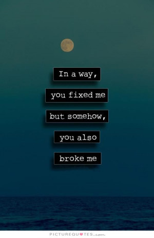 ... way, you fixed me but somehow, you also broke me. Picture Quote #1
