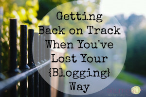 Getting Back on Track When You've Lost Your {Blogging} Way