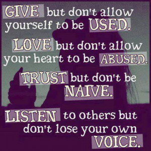 don't allow yourself to be used. Love but don't allow your heart to ...