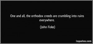 ... the orthodox creeds are crumbling into ruins everywhere. - John Fiske