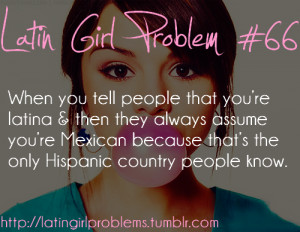 ... 're Mexican because that's the only Hispanic country people know