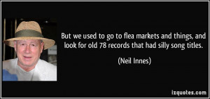 But we used to go to flea markets and things, and look for old 78 ...
