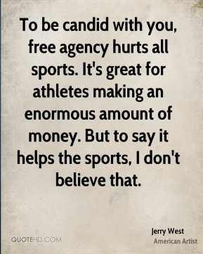 candid with you, free agency hurts all sports. It's great for athletes ...