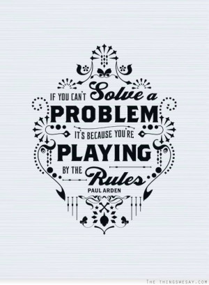 If you can't solve a problem it's because you're playing by the rules