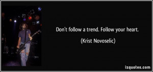 Don't follow a trend. Follow your heart. - Krist Novoselic