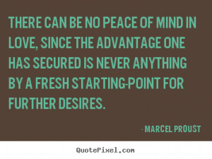 Marcel Proust Quotes There can be no peace of mind in love since
