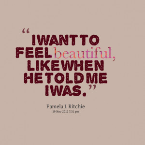 Quotes Picture: i want to feel beautiful, like when he told me i was