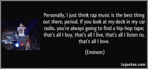 Personally, I just think rap music is the best thing out there, period ...