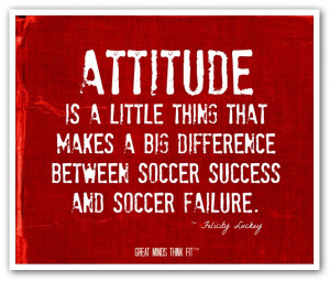 Attitude is a little thing that makes abig difference between soccer ...