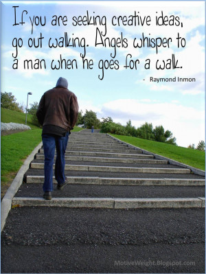 ... walking. Angels whisper to a man when he goes for a walk. -Raymond