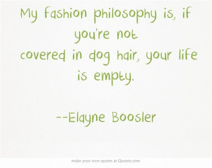 ... you're not covered in dog hair, your life is empty. --Elayne Boosler