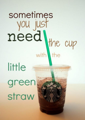 Starbucks - Sometimes you need the little green straw...Cups, Quotes ...