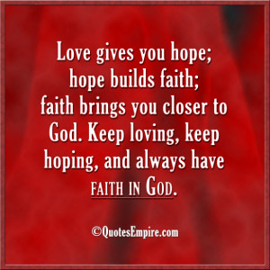 you hope; hope builds faith; faith brings you closer to God. Keep ...
