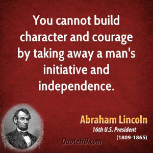 You cannot build character and courage by taking away a man's ...