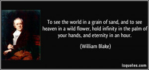 To see the world in a grain of sand, and to see heaven in a wild ...