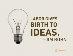 Labor gives birth to ideas quot Jim Rohn