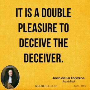 Jean de La Fontaine - It is a double pleasure to deceive the deceiver.