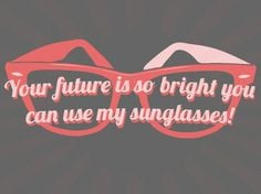 Your future is so bright you can use my sunglasses! More