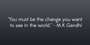 "You must be the change you want to see in the world."" – M.K Gandhi ..."