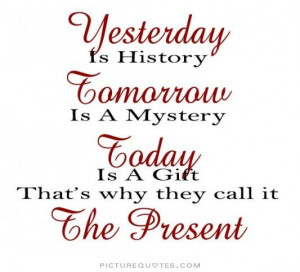 ... Today is a gift. That's why it is called the present Picture Quote #2