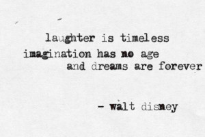 Laughter is timeless, imagination has no age, and dreams are forever ...