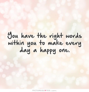 ... right words within you to make every day a happy one Picture Quote #1