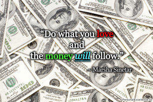 "... Quote: ""Do what you love and the money will follow."" ~ Marsha"