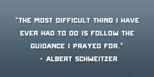 "... to do is follow the guidance I prayed for."" – Albert Schweitzer"