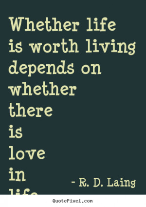 ... worth living depends on whether there.. R. D. Laing best love quotes