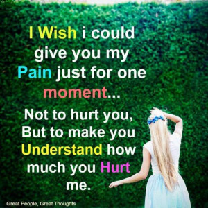 Wish i could give you my pain just for one moment... Not to hurt you ...