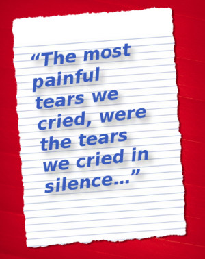 The most painful tears we cried, were the tears we cried in silence ...
