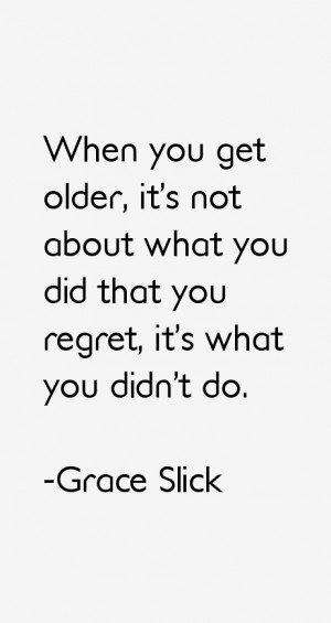 When you get older, it's not about what you did that you regret, it's ...